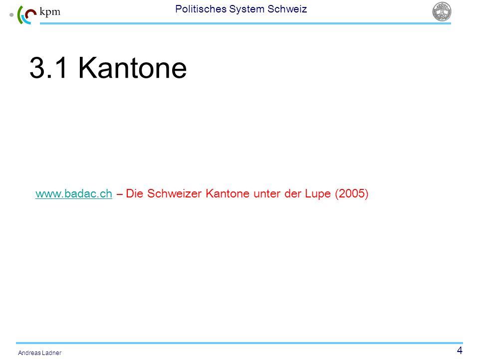 4 Politisches System Schweiz Andreas Ladner 3.1 Kantone www.badac.chwww.badac.ch – Die Schweizer Kantone unter der Lupe (2005)