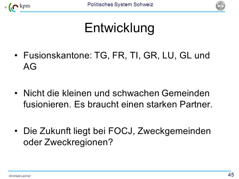 45 Politisches System Schweiz Andreas Ladner Entwicklung Fusionskantone: TG, FR, TI, GR, LU, GL und AG Nicht die kleinen und schwachen Gemeinden fusio