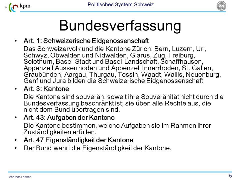 5 Politisches System Schweiz Andreas Ladner Bundesverfassung Art. 1: Schweizerische Eidgenossenschaft Das Schweizervolk und die Kantone Zürich, Bern,