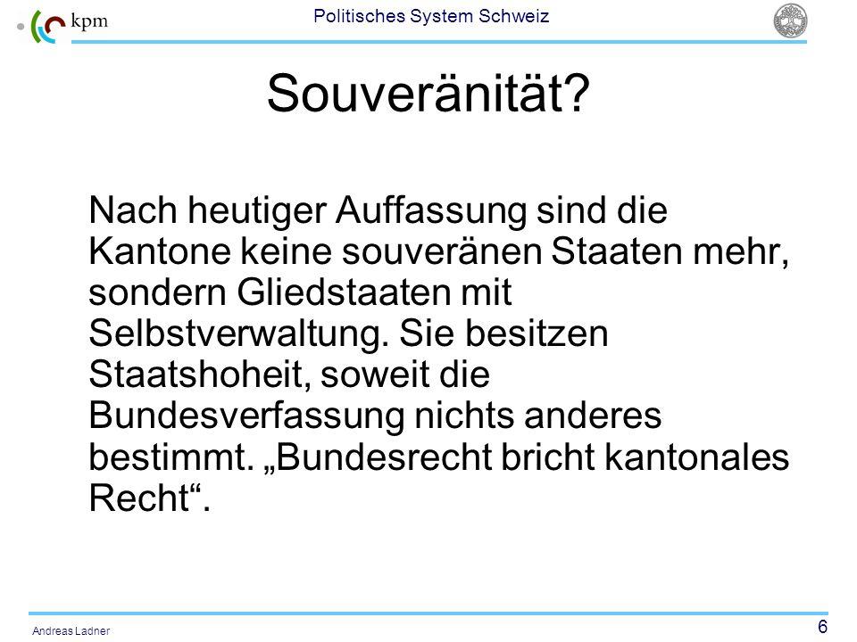 6 Politisches System Schweiz Andreas Ladner Souveränität? Nach heutiger Auffassung sind die Kantone keine souveränen Staaten mehr, sondern Gliedstaate