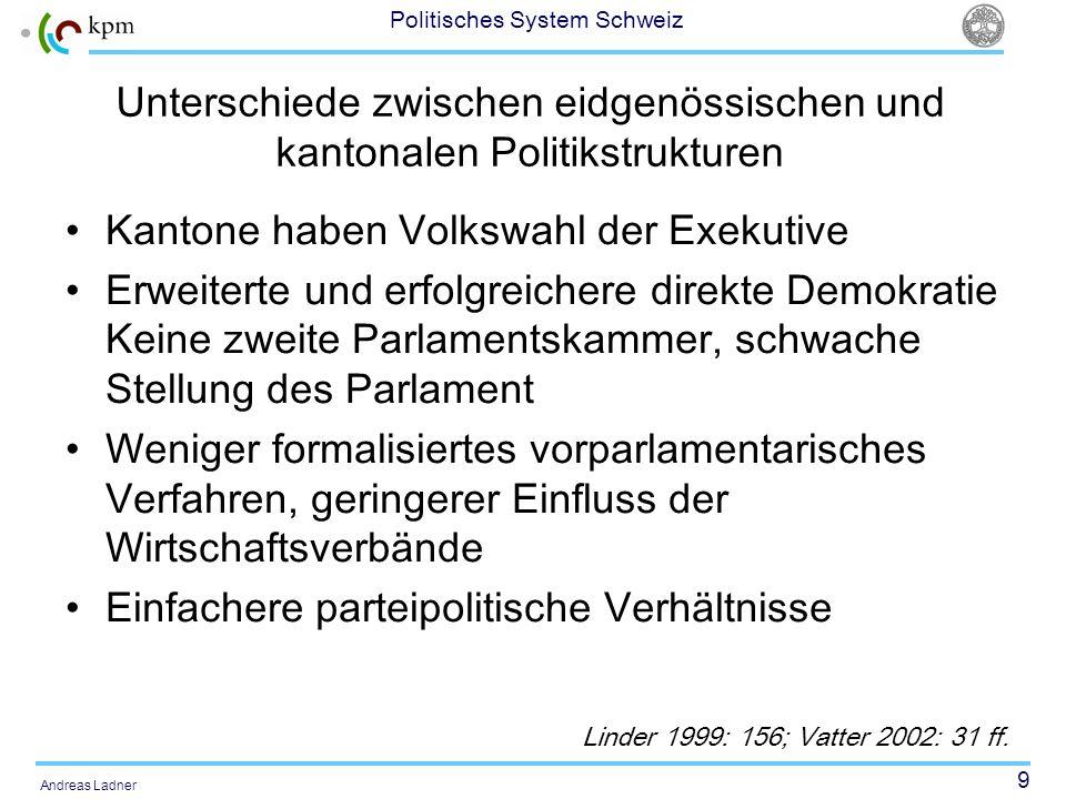 9 Politisches System Schweiz Andreas Ladner Unterschiede zwischen eidgenössischen und kantonalen Politikstrukturen Kantone haben Volkswahl der Exekuti
