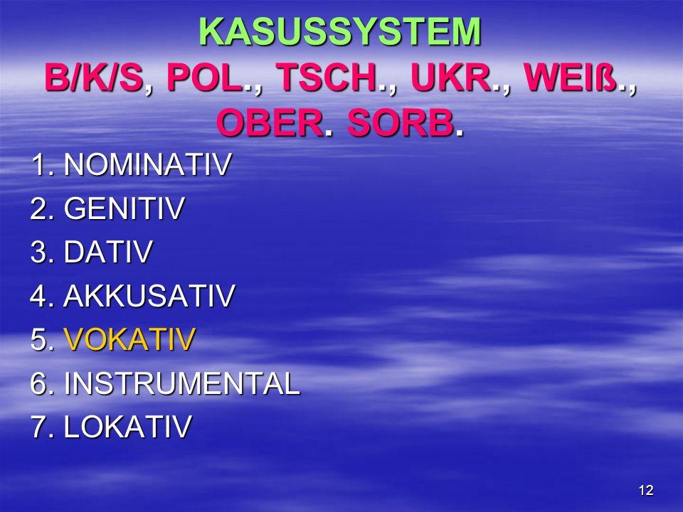 12 KASUSSYSTEM B/K/S, POL., TSCH., UKR., WEIß., OBER. SORB. 1. NOMINATIV 2. GENITIV 3. DATIV 4. AKKUSATIV 5. VOKATIV 6. INSTRUMENTAL 7. LOKATIV