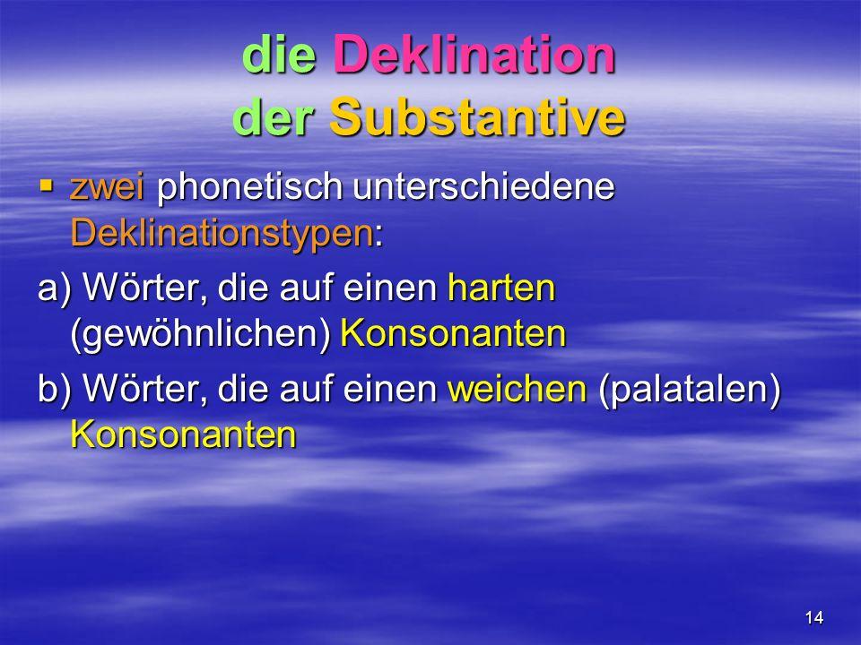 14 die Deklination der Substantive zwei phonetisch unterschiedene Deklinationstypen: zwei phonetisch unterschiedene Deklinationstypen: a) Wörter, die