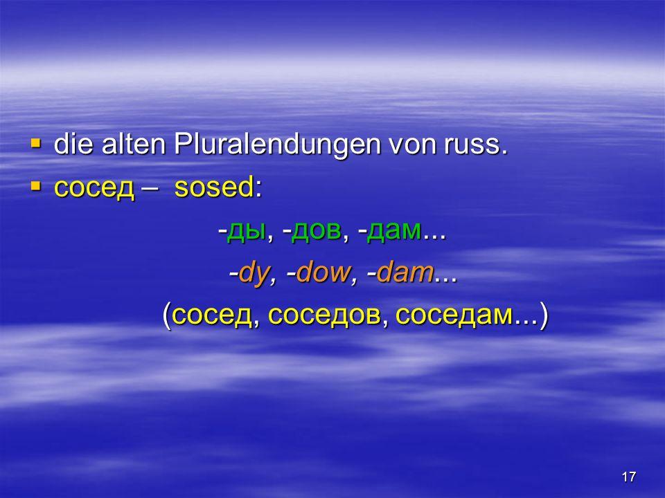 17 die alten Pluralendungen von russ. die alten Pluralendungen von russ. сосед – sosed: сосед – sosed: -ды, -дов, -дам... -dy, -dow, -dam... (сосед, с