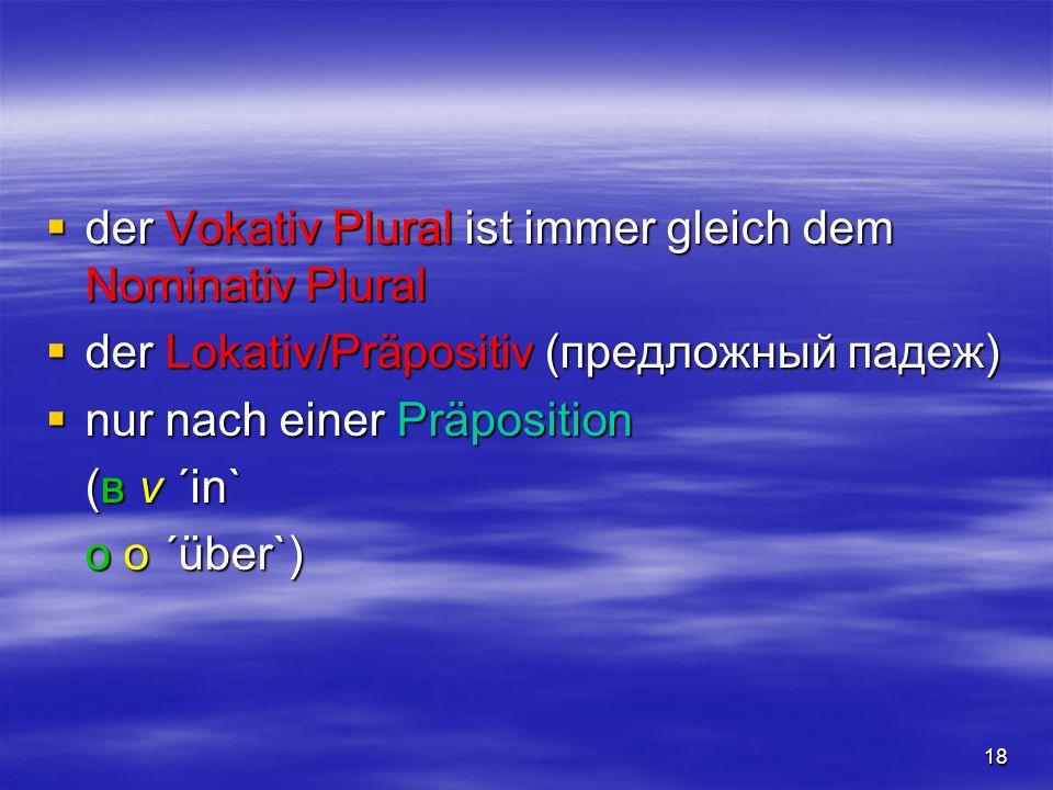 18 der Vokativ Plural ist immer gleich dem Nominativ Plural der Vokativ Plural ist immer gleich dem Nominativ Plural der Lokativ/Präpositiv (предложны