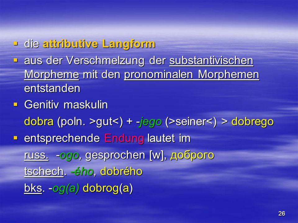 26 die attributive Langform die attributive Langform aus der Verschmelzung der substantivischen Morpheme mit den pronominalen Morphemen entstanden aus