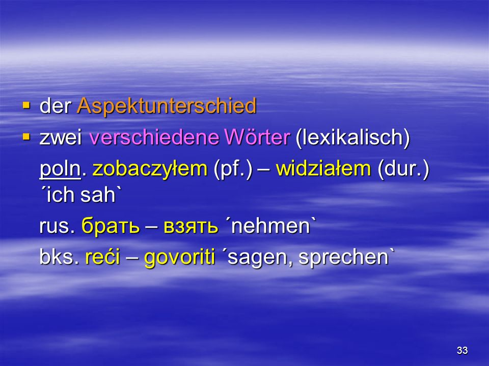 33 der Aspektunterschied der Aspektunterschied zwei verschiedene Wörter (lexikalisch) zwei verschiedene Wörter (lexikalisch) poln. zobaczyłem (pf.) –