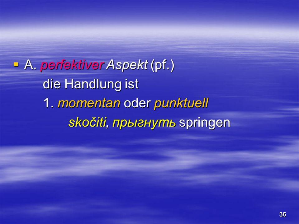 35 A. perfektiver Aspekt (pf.) A. perfektiver Aspekt (pf.) die Handlung ist 1. momentan oder punktuell skočiti, прыгнуть springen