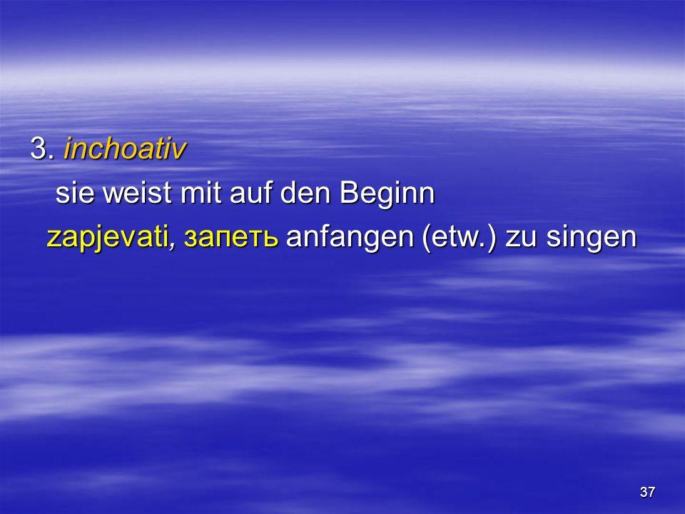 37 3. inchoativ sie weist mit auf den Beginn zapjevati, запеть anfangen (etw.) zu singen