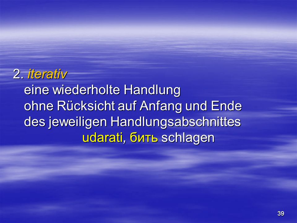 39 2. iterativ eine wiederholte Handlung ohne Rücksicht auf Anfang und Ende des jeweiligen Handlungsabschnittes udarati, бить schlagen