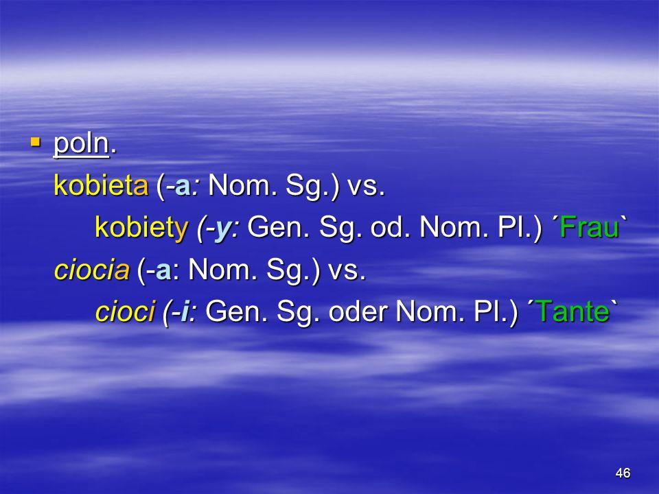 46 poln. poln. kobieta (-a: Nom. Sg.) vs. kobiety (-y: Gen. Sg. od. Nom. Pl.) ´Frau` ciocia (-a: Nom. Sg.) vs. cioci (-i: Gen. Sg. oder Nom. Pl.) ´Tan
