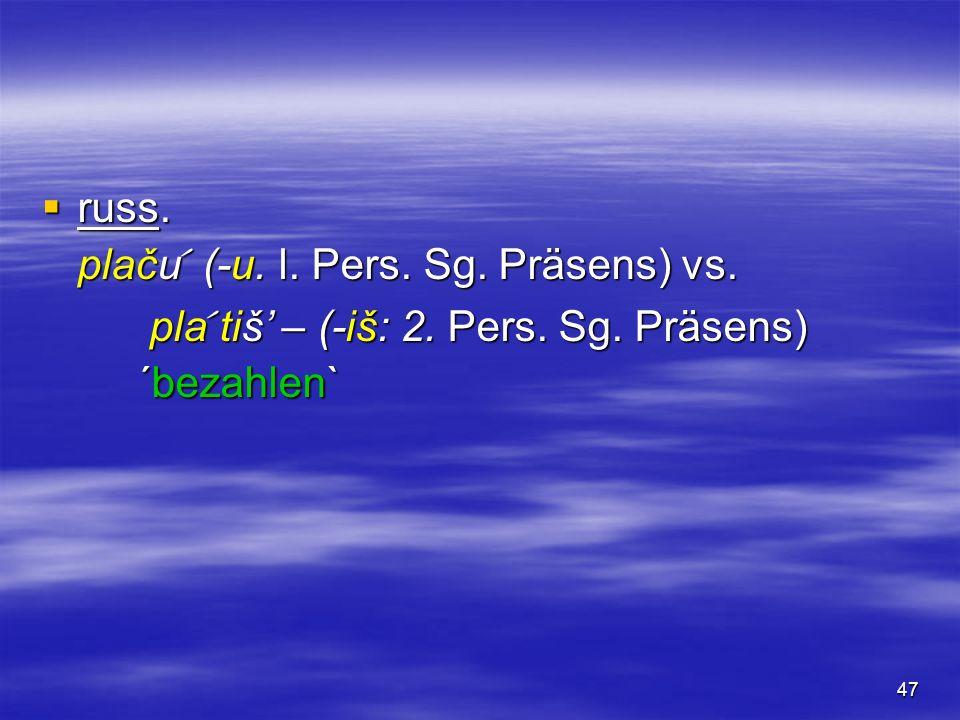 47 russ. russ. plaču (-u. l. Pers. Sg. Präsens) vs. pla tiš – (-iš: 2. Pers. Sg. Präsens) ´bezahlen` pla tiš – (-iš: 2. Pers. Sg. Präsens) ´bezahlen`