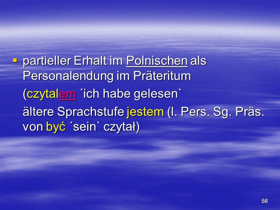 56 partieller Erhalt im Polnischen als Personalendung im Präteritum partieller Erhalt im Polnischen als Personalendung im Präteritum (czytalem ´ich ha