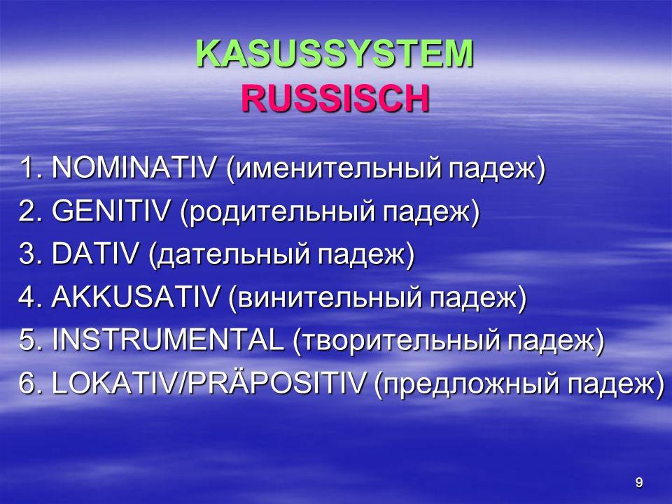9 KASUSSYSTEM RUSSISCH 1. NOMINATIV (именительный падеж) 2. GENITIV (родительный падеж) 3. DATIV (дательный падеж) 4. AKKUSATIV (винительный падеж) 5.