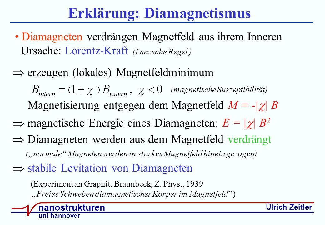 Ulrich Zeitler nanostrukturen uni hannover Erklärung: Diamagnetismus erzeugen (lokales) Magnetfeldminimum (magnetische Suszeptibilität) Magnetisierung entgegen dem Magnetfeld M = -| | B magnetische Energie eines Diamagneten: E = | | B 2 Diamagneten werden aus dem Magnetfeld verdrängt (normale Magneten werden in starkes Magnetfeld hinein gezogen) stabile Levitation von Diamagneten (Experiment an Graphit: Braunbeck, Z.