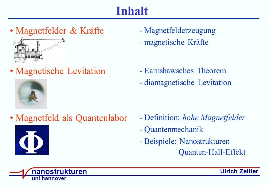 Ulrich Zeitler nanostrukturen uni hannover Inhalt Magnetfelder & Kräfte - Magnetfelderzeugung - magnetische Kräfte Magnetische Levitation Magnetfeld als Quantenlabor - Earnshawsches Theorem - diamagnetische Levitation - Definition: hohe Magnetfelder - Quantenmechanik - Beispiele: Nanostrukturen Quanten-Hall-Effekt