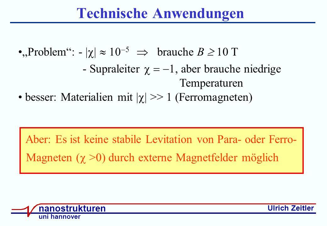 Ulrich Zeitler nanostrukturen uni hannover Technische Anwendungen Aber: Es ist keine stabile Levitation von Para- oder Ferro- Magneten ( >0) durch externe Magnetfelder möglich Problem: - | brauche B 10 T - Supraleiter aber brauche niedrige Temperaturen besser: Materialien mit | >> 1 (Ferromagneten)