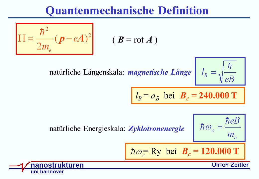 Ulrich Zeitler nanostrukturen uni hannover Quantenmechanische Definition natürliche Längenskala: magnetische Länge l B = a B bei B c = 240.000 T natürliche Energieskala: Zyklotronenergie ( B = rot A ) = Ry bei B c = 120.000 T