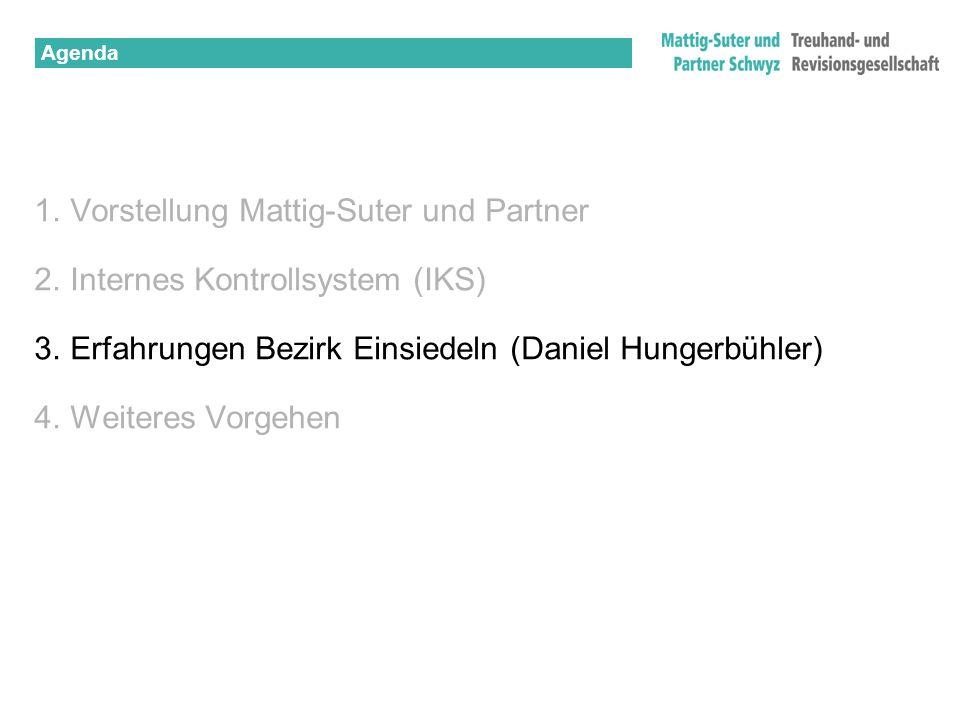 Agenda 1.Vorstellung Mattig-Suter und Partner 2.Internes Kontrollsystem (IKS) 3.Erfahrungen Bezirk Einsiedeln (Daniel Hungerbühler) 4.Weiteres Vorgehe