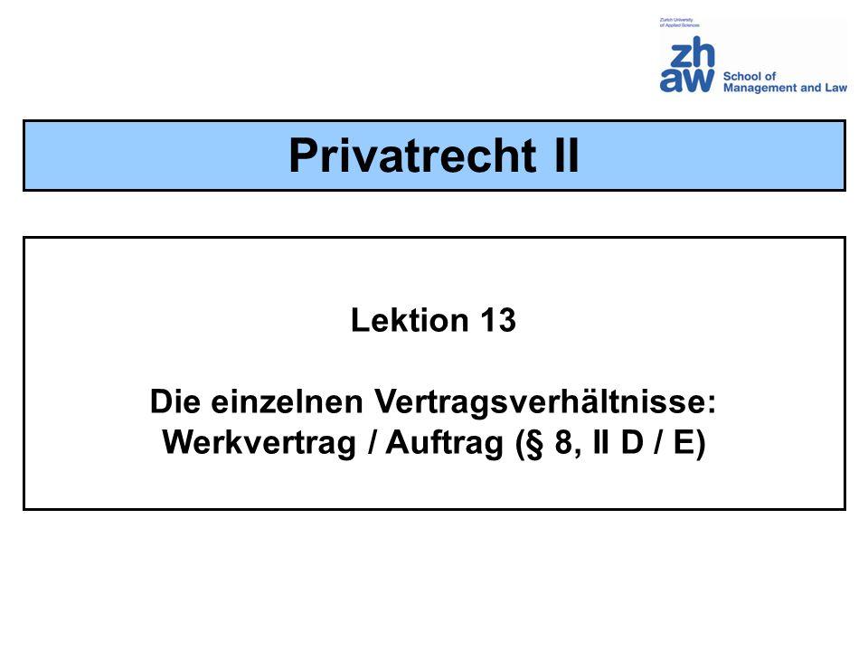 Lektion 13 Die einzelnen Vertragsverhältnisse: Werkvertrag / Auftrag (§ 8, II D / E) Privatrecht II