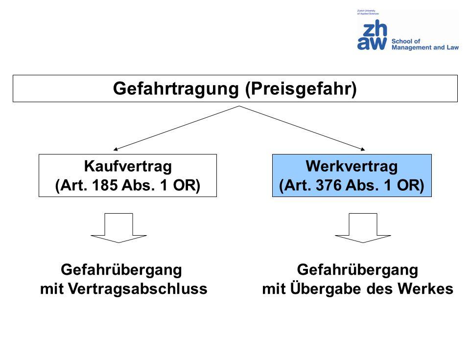 Gefahrtragung (Preisgefahr) Kaufvertrag (Art. 185 Abs. 1 OR) Werkvertrag (Art. 376 Abs. 1 OR) Gefahrübergang mit Vertragsabschluss Gefahrübergang mit