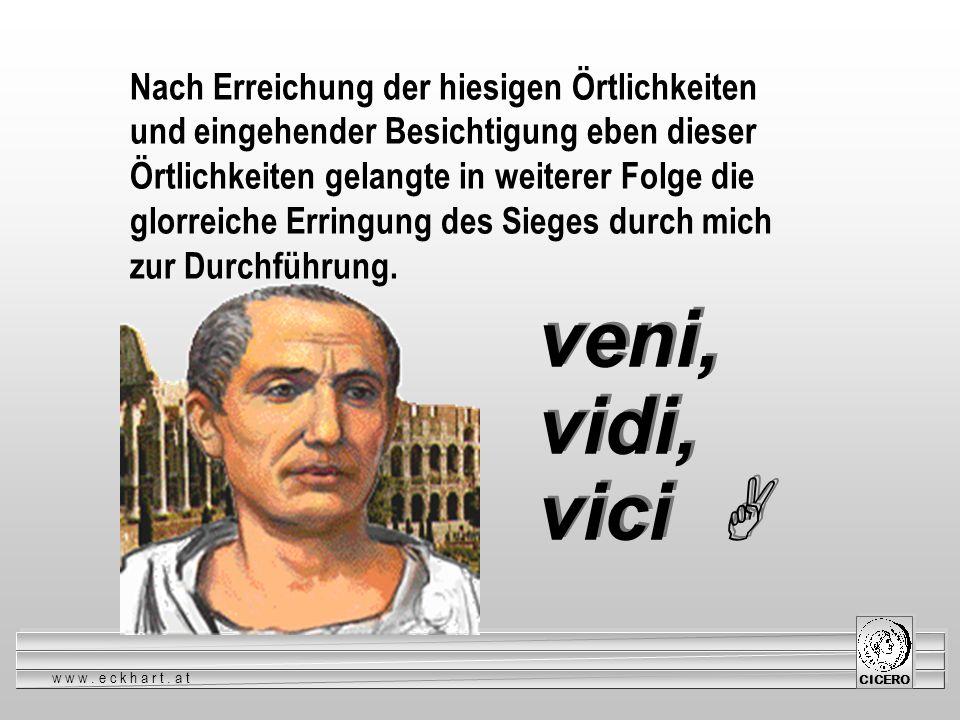www.eckhart.at CICERO veni, vidi, vici veni, vidi, vici Nach Erreichung der hiesigen Örtlichkeiten und eingehender Besichtigung eben dieser Örtlichkei
