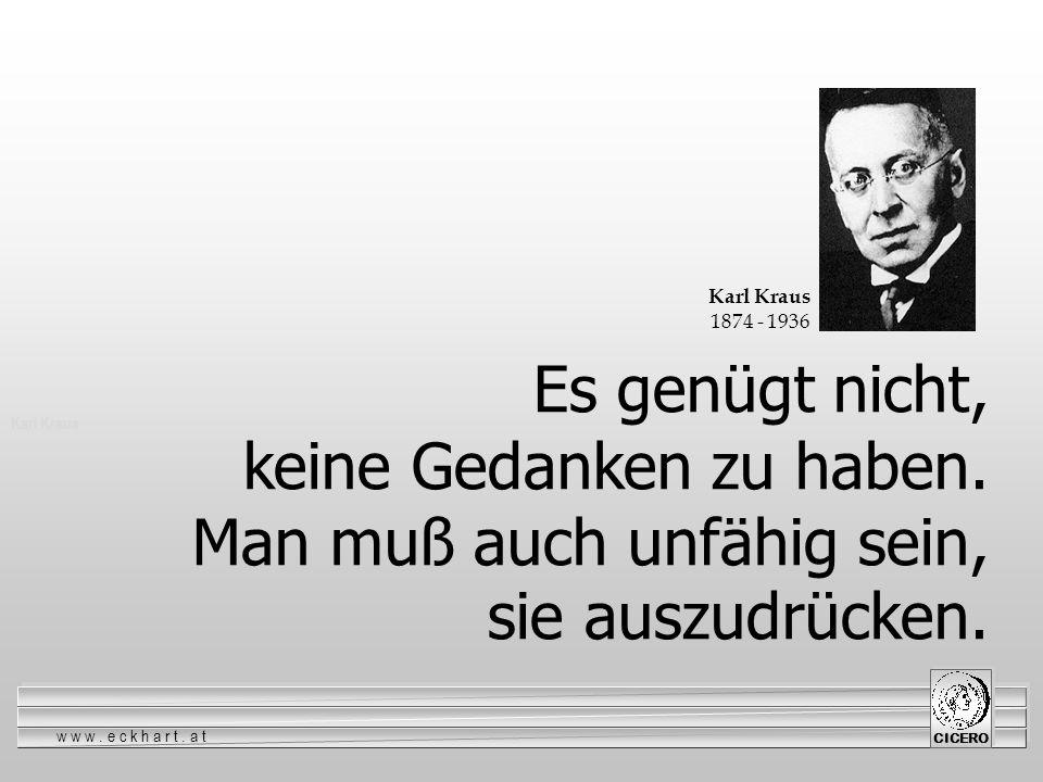 www.eckhart.at CICERO Karl Kraus Es genügt nicht, keine Gedanken zu haben. Man muß auch unfähig sein, sie auszudrücken. Karl Kraus 1874 - 1936