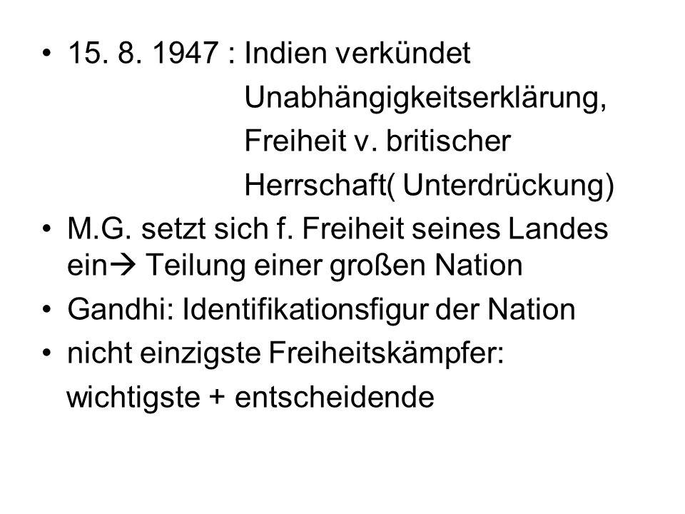 15. 8. 1947 : Indien verkündet Unabhängigkeitserklärung, Freiheit v. britischer Herrschaft( Unterdrückung) M.G. setzt sich f. Freiheit seines Landes e