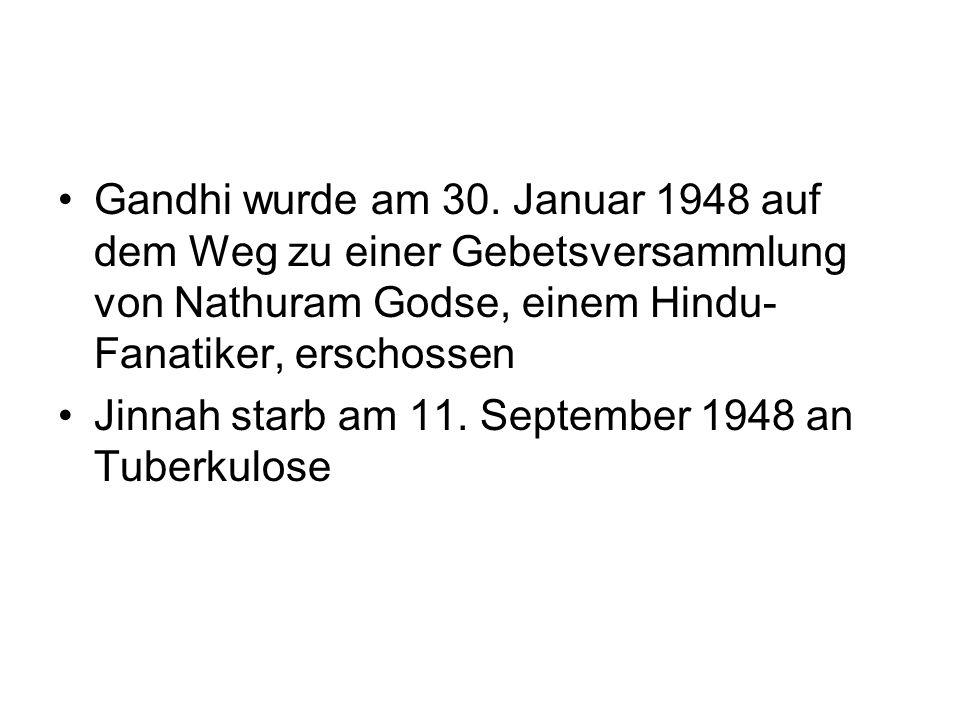 Gandhi wurde am 30. Januar 1948 auf dem Weg zu einer Gebetsversammlung von Nathuram Godse, einem Hindu- Fanatiker, erschossen Jinnah starb am 11. Sept