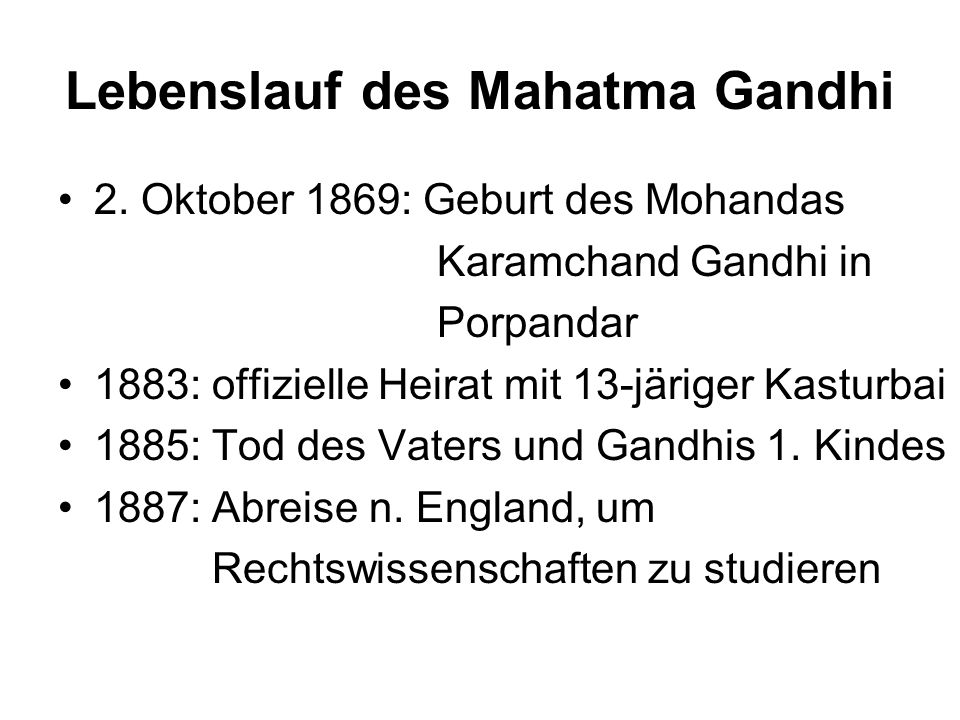 Lebenslauf des Mahatma Gandhi 2. Oktober 1869: Geburt des Mohandas Karamchand Gandhi in Porpandar 1883: offizielle Heirat mit 13-järiger Kasturbai 188