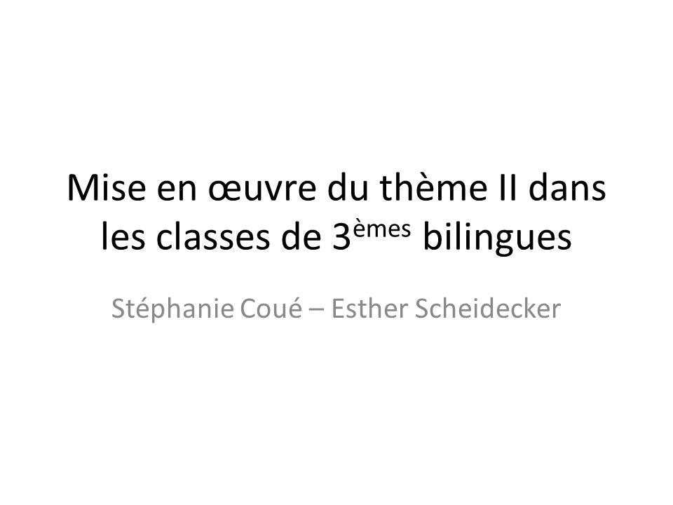 Mise en œuvre du thème II dans les classes de 3 èmes bilingues Stéphanie Coué – Esther Scheidecker