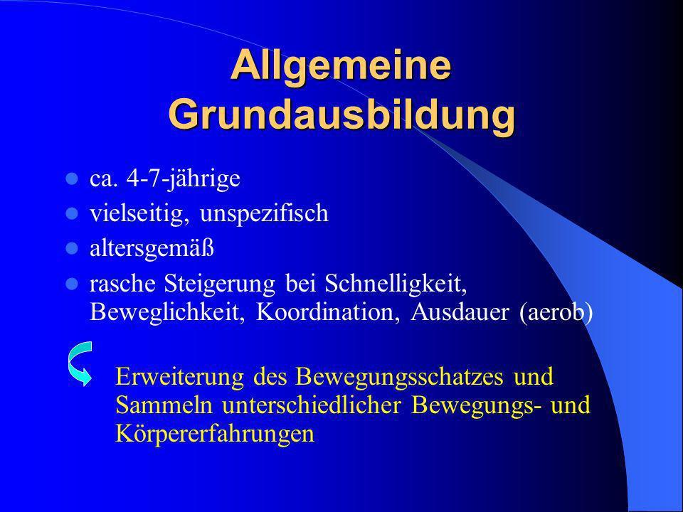Allgemeine Grundausbildung ca. 4-7-jährige vielseitig, unspezifisch altersgemäß rasche Steigerung bei Schnelligkeit, Beweglichkeit, Koordination, Ausd