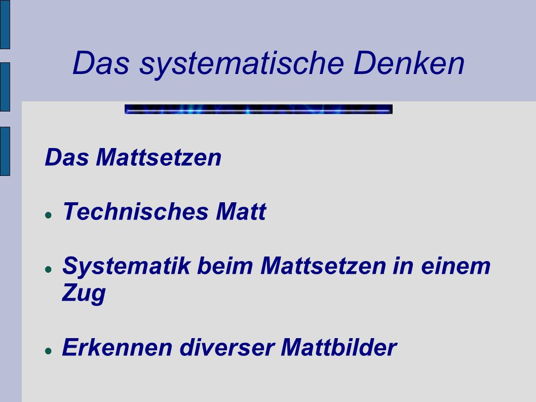 Das systematische Denken Das Mattsetzen Technisches Matt Systematik beim Mattsetzen in einem Zug Erkennen diverser Mattbilder