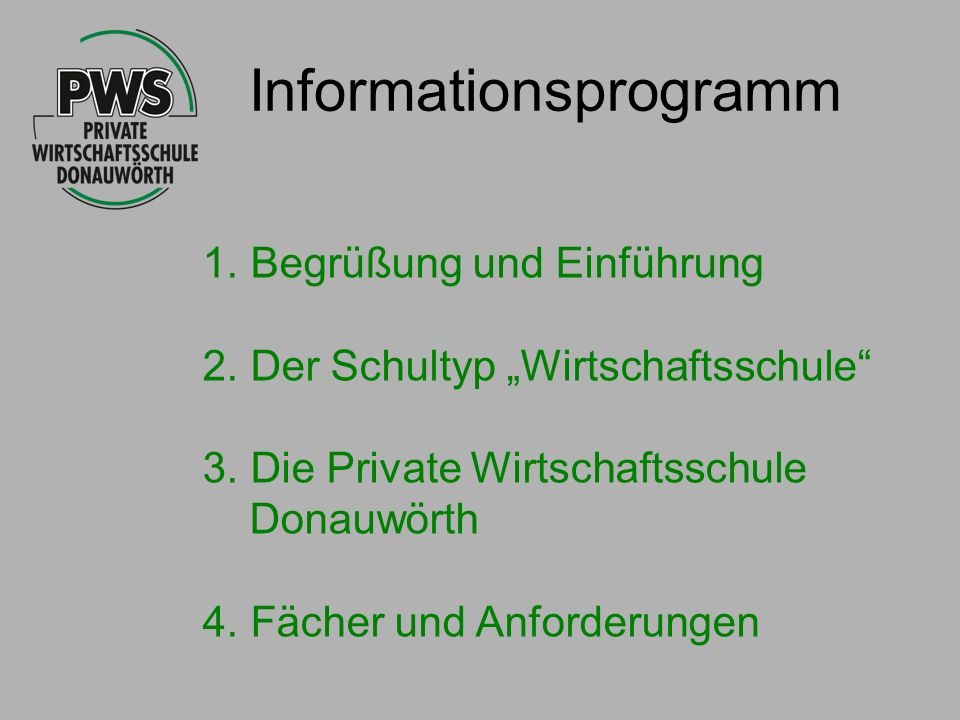 Informationsprogramm 1. Begrüßung und Einführung 2. Der Schultyp Wirtschaftsschule 3. Die Private Wirtschaftsschule Donauwörth 4. Fächer und Anforderu
