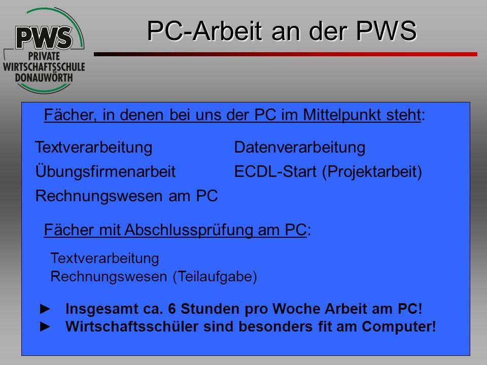PC-Arbeit an der PWS Fächer, in denen bei uns der PC im Mittelpunkt steht: Textverarbeitung Datenverarbeitung Übungsfirmenarbeit ECDL-Start (Projektar