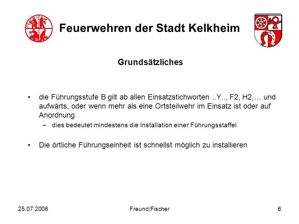 25.07.2006Freund/Fischer7 Feuerwehren der Stadt Kelkheim Als Führungseinrichtung für die Stufe B (Führungstrupp) wird ein örtliches Einsatzfahrzeug vom EL festgelegt und gekennzeichnet.
