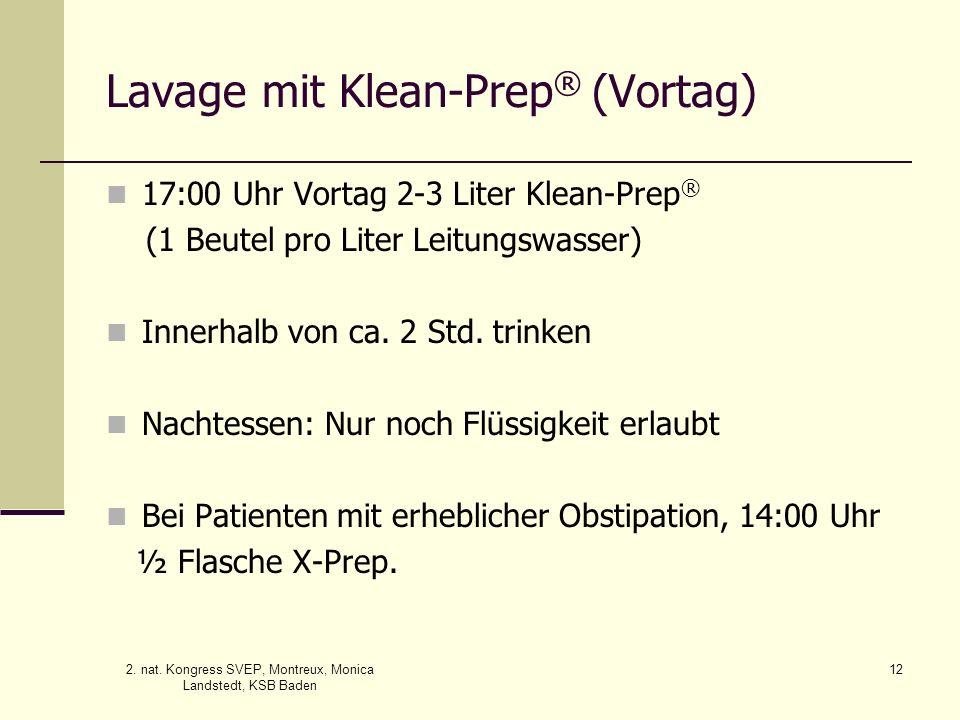2. nat. Kongress SVEP, Montreux, Monica Landstedt, KSB Baden 12 Lavage mit Klean-Prep ® (Vortag) 17:00 Uhr Vortag 2-3 Liter Klean-Prep ® (1 Beutel pro