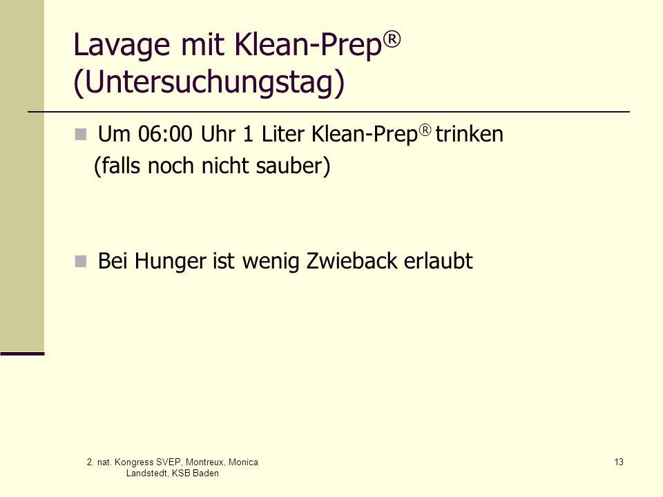 2. nat. Kongress SVEP, Montreux, Monica Landstedt, KSB Baden 13 Lavage mit Klean-Prep ® (Untersuchungstag) Um 06:00 Uhr 1 Liter Klean-Prep ® trinken (