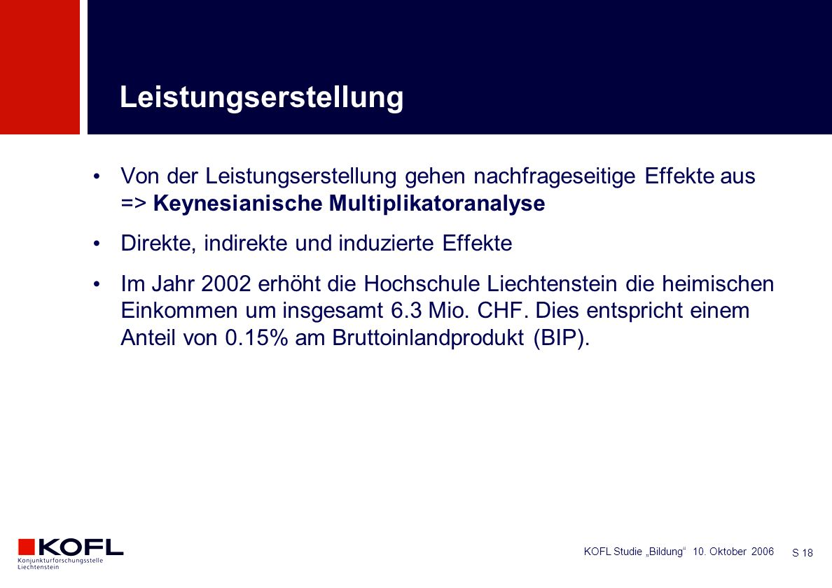 KOFL Studie Bildung 10. Oktober 2006 S 18 Von der Leistungserstellung gehen nachfrageseitige Effekte aus => Keynesianische Multiplikatoranalyse Direkt