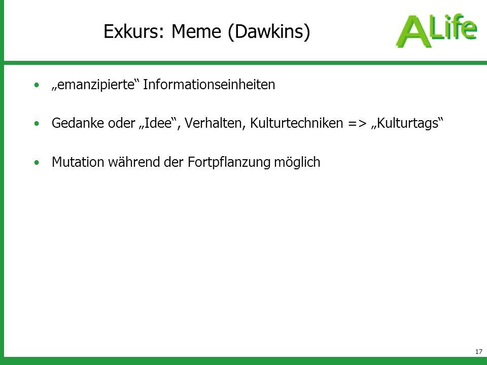 17 Exkurs: Meme (Dawkins) emanzipierte Informationseinheiten Gedanke oder Idee, Verhalten, Kulturtechniken => Kulturtags Mutation während der Fortpfla