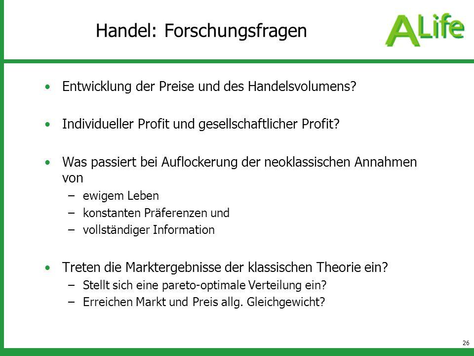 26 Handel: Forschungsfragen Entwicklung der Preise und des Handelsvolumens? Individueller Profit und gesellschaftlicher Profit? Was passiert bei Auflo
