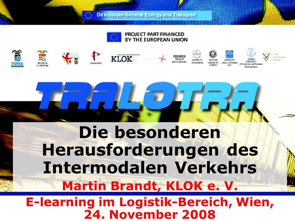 Die besonderen Herausforderungen des Intermodalen Verkehrs Martin Brandt, KLOK e. V. E-learning im Logistik-Bereich, Wien, 24. November 2008