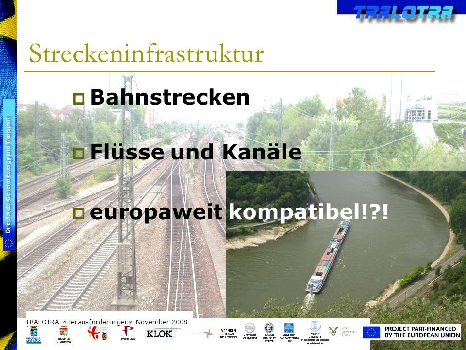 TRALOTRA Workshop – Brussels 3/10/08 Streckeninfrastruktur TRALOTRA «Herausforderungen» November 2008 Bahnstrecken Flüsse und Kanäle europaweit kompatibel! !