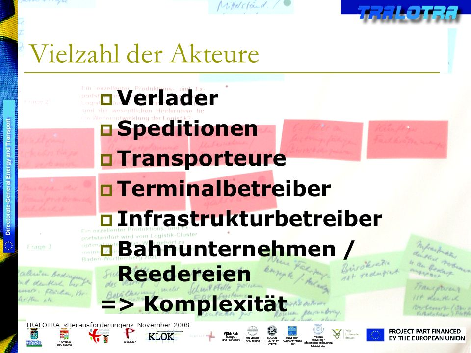 TRALOTRA Workshop – Brussels 3/10/08 Vielzahl der Akteure TRALOTRA «Herausforderungen» November 2008 Verlader Speditionen Transporteure Terminalbetreiber Infrastrukturbetreiber Bahnunternehmen / Reedereien => Komplexität