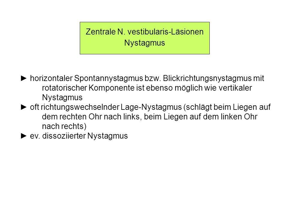 Zentrale N. vestibularis-Läsionen Nystagmus horizontaler Spontannystagmus bzw. Blickrichtungsnystagmus mit rotatorischer Komponente ist ebenso möglich