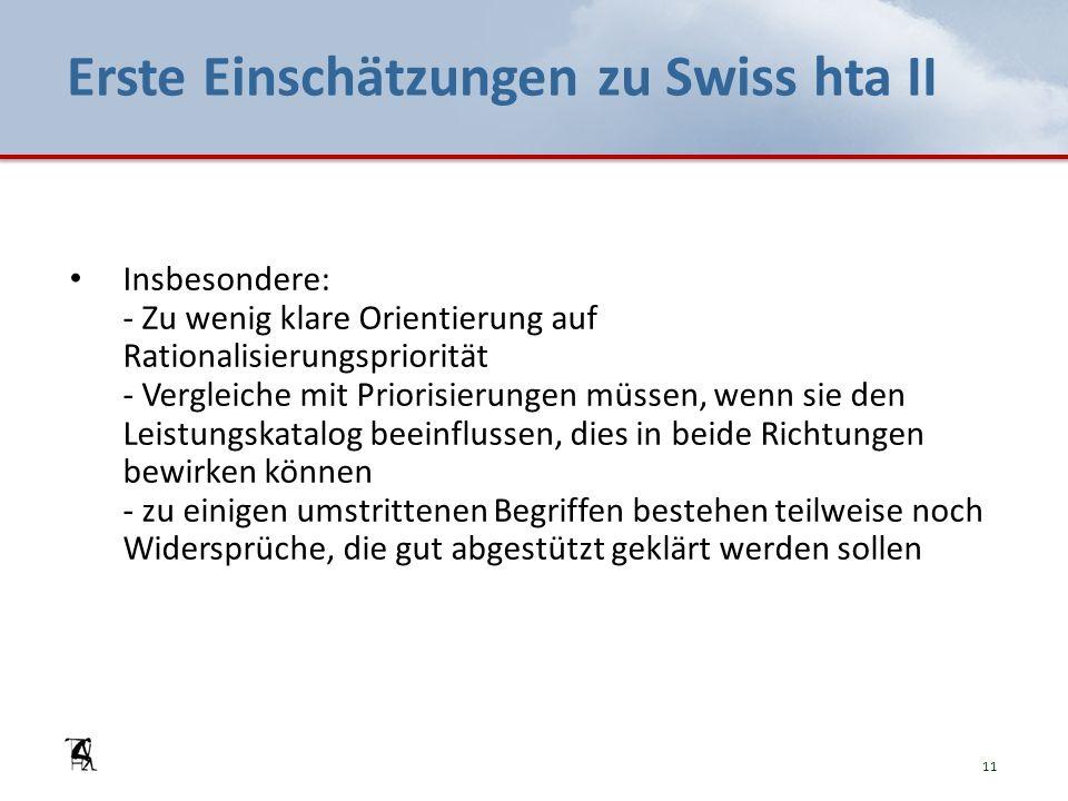 Erste Einschätzungen zu Swiss hta II Insbesondere: - Zu wenig klare Orientierung auf Rationalisierungspriorität - Vergleiche mit Priorisierungen müssen, wenn sie den Leistungskatalog beeinflussen, dies in beide Richtungen bewirken können - zu einigen umstrittenen Begriffen bestehen teilweise noch Widersprüche, die gut abgestützt geklärt werden sollen 11