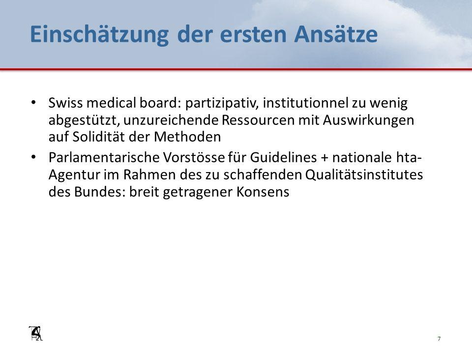 Einschätzung der ersten Ansätze Swiss medical board: partizipativ, institutionnel zu wenig abgestützt, unzureichende Ressourcen mit Auswirkungen auf Solidität der Methoden Parlamentarische Vorstösse für Guidelines + nationale hta- Agentur im Rahmen des zu schaffenden Qualitätsinstitutes des Bundes: breit getragener Konsens 7