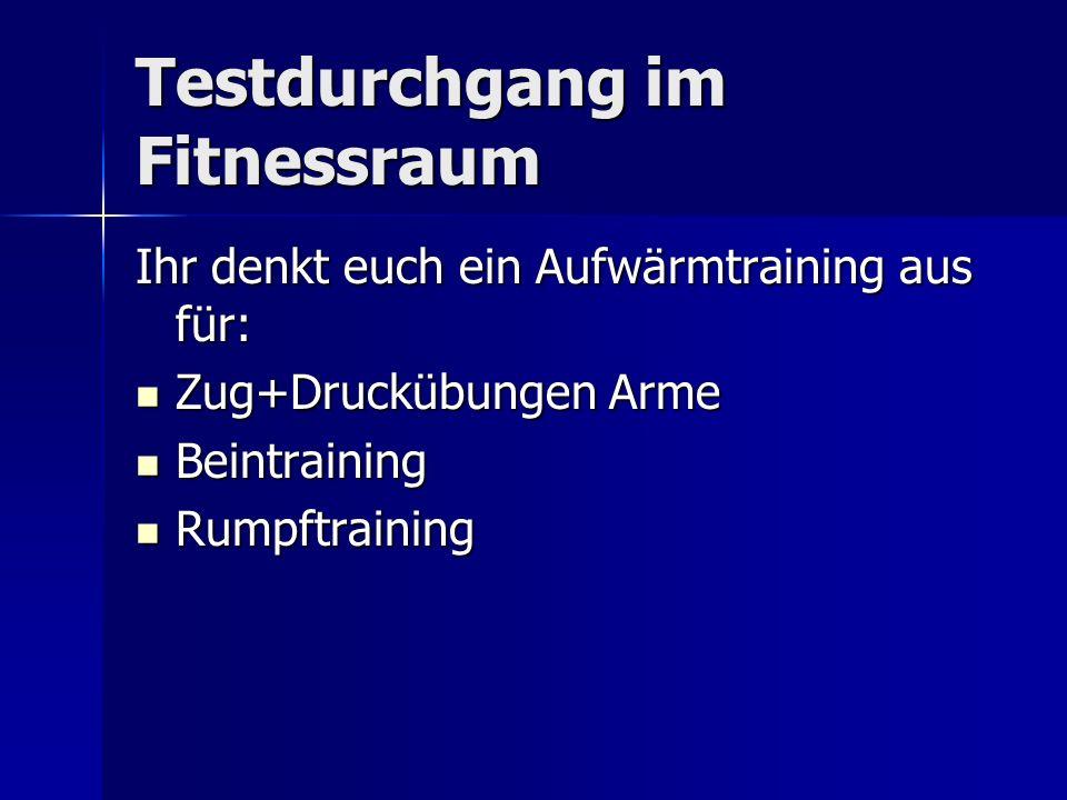 Testdurchgang im Fitnessraum Ihr denkt euch ein Aufwärmtraining aus für: Zug+Druckübungen Arme Zug+Druckübungen Arme Beintraining Beintraining Rumpftraining Rumpftraining