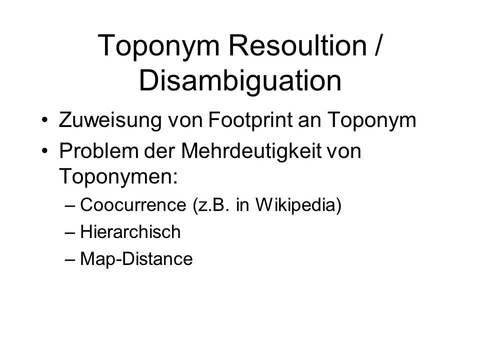 Toponym Resoultion / Disambiguation Zuweisung von Footprint an Toponym Problem der Mehrdeutigkeit von Toponymen: –Coocurrence (z.B.