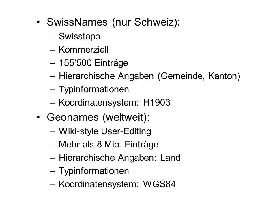 SwissNames (nur Schweiz): –Swisstopo –Kommerziell –155500 Einträge –Hierarchische Angaben (Gemeinde, Kanton) –Typinformationen –Koordinatensystem: H1903 Geonames (weltweit): –Wiki-style User-Editing –Mehr als 8 Mio.